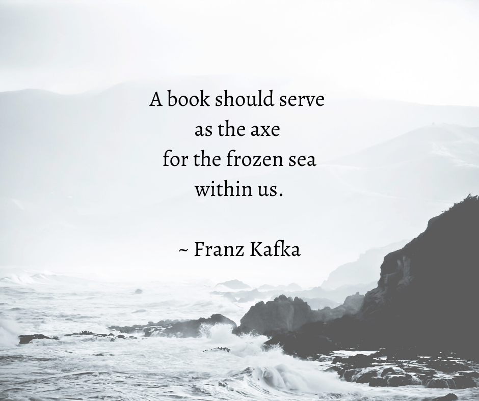 A book should serve as the axe for the frozen sea within us. - Franz Kafka